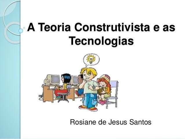 A Teoria Construtivista e as  Tecnologias  Rosiane de Jesus Santos