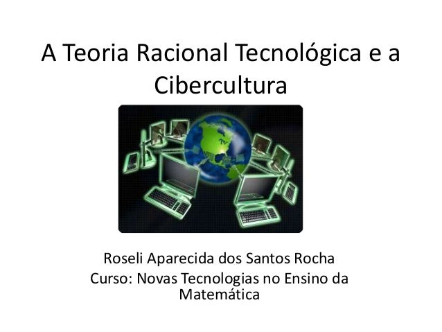 A Teoria Racional Tecnológica e a Cibercultura Roseli Aparecida dos Santos Rocha Curso: Novas Tecnologias no Ensino da Mat...