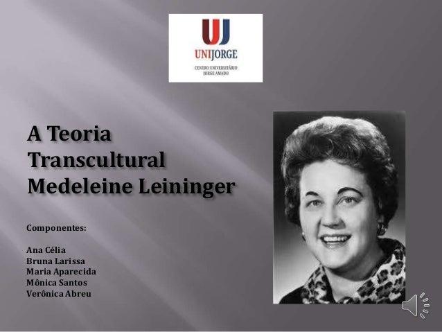 A Teoria Transcultural Medeleine Leininger Componentes: Ana Célia Bruna Larissa Maria Aparecida Mônica Santos Verônica Abr...