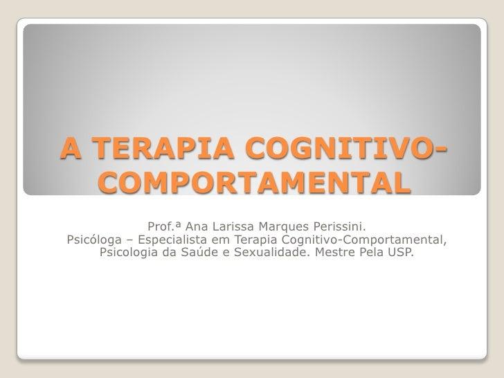 A TERAPIA COGNITIVO-  COMPORTAMENTAL              Prof.ª Ana Larissa Marques Perissini.Psicóloga – Especialista em Terapia...