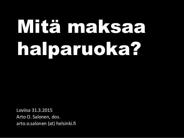 Mitä maksaa halparuoka? Loviisa 31.3.2015 Arto O. Salonen, dos. arto.o.salonen (at) helsinki.fi