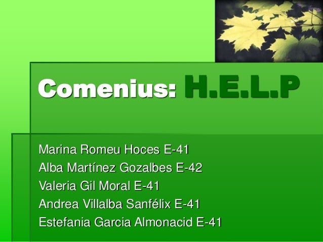 Comenius: H.E.L.P Marina Romeu Hoces E-41 Alba Martínez Gozalbes E-42 Valeria Gil Moral E-41 Andrea Villalba Sanfélix E-41...