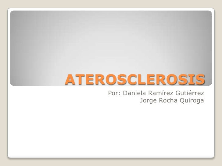 ATEROSCLEROSIS<br />Por: Daniela Ramírez Gutiérrez<br />Jorge Rocha Quiroga <br />