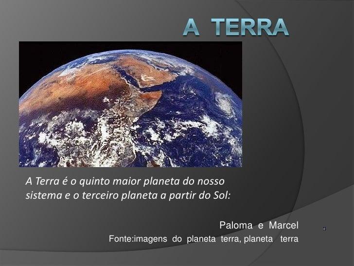 A  terra <br />A Terra é o quinto maior planeta do nosso sistema e o terceiro planeta a partir do Sol: <br />Paloma  e  Ma...
