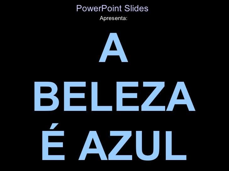 PowerPoint Slides      Apresenta:   ABELEZAÉ AZUL