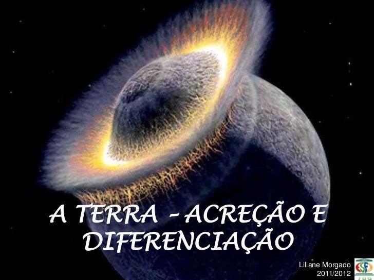 A TERRA – ACREÇÃO E   DIFERENCIAÇÃO                 Liliane Morgado                       2011/2012