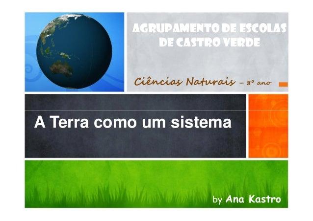 A Terra como um sistema AGRUPAMENTO DE ESCOLAS DE CASTRO VERDE Ciências Naturais – 8º ano A Terra como um sistema by Ana K...