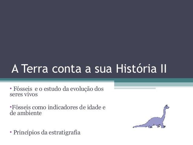 A Terra conta a sua História II• Fósseis e o estudo da evolução dosseres vivos•Fósseis como indicadores de idade ede ambie...