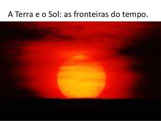 A Terra e o Sol: as fronteiras do tempo.
