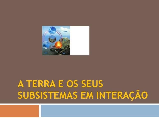 A TERRA E OS SEUS  SUBSISTEMAS EM INTERAÇÃO