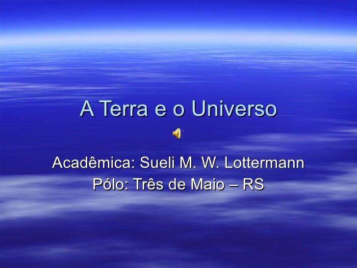 A Terra e o Universo Acadêmica: Sueli M. W. Lottermann Pólo: Três de Maio – RS