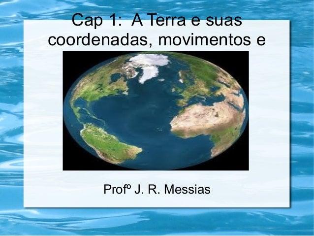 Cap 1: A Terra e suas coordenadas, movimentos e fusos.  Profº J. R. Messias