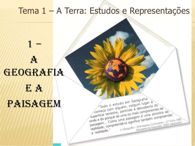 Tema 1 – A Terra: Estudos e Representações   1–    AGeografia   eaPaisagem