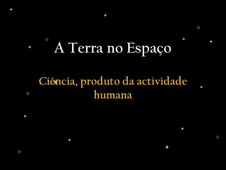 Ciência, produto da actividade humana<br />A Terra no Espaço<br />