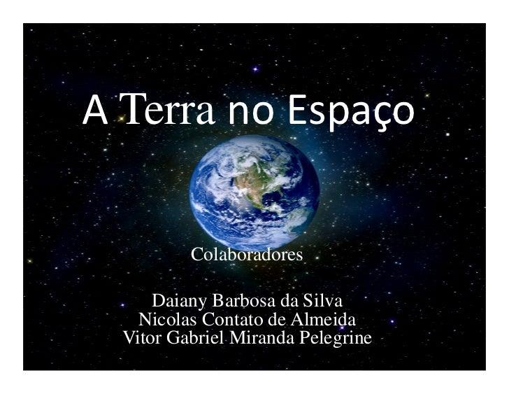 A Terra no Espaço          Colaboradores      Daiany Barbosa da Silva    Nicolas Contato de Almeida  Vitor Gabriel Miranda...