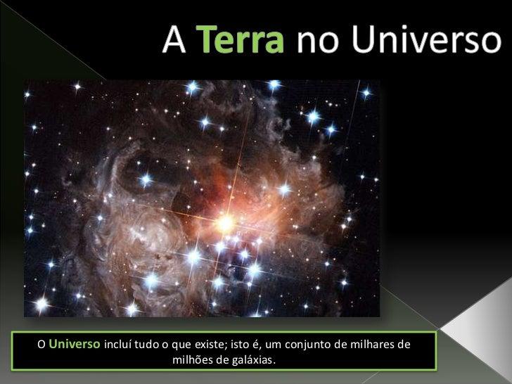 ATerrano Universo<br />OUniverso incluí tudo o que existe; isto é, um conjunto de milhares de milhões de galáxias.<br />