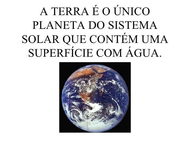 A TERRA É O ÚNICO PLANETA DO SISTEMA SOLAR QUE CONTÉM UMA SUPERFÍCIE COM ÁGUA.
