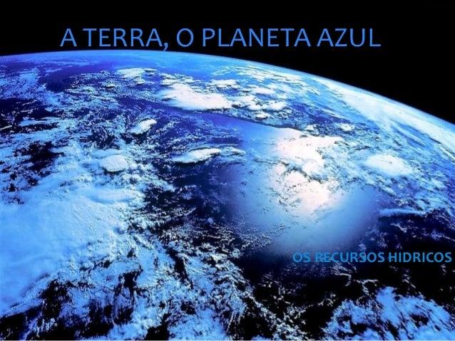 A TERRA, O PLANETA AZUL OS RECURSOS HIDRICOS