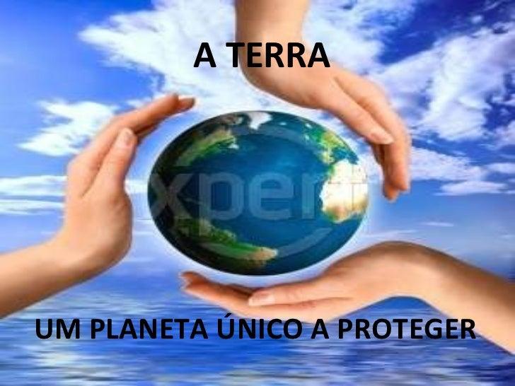 A TERRA UM PLANETA ÚNICO A PROTEGER
