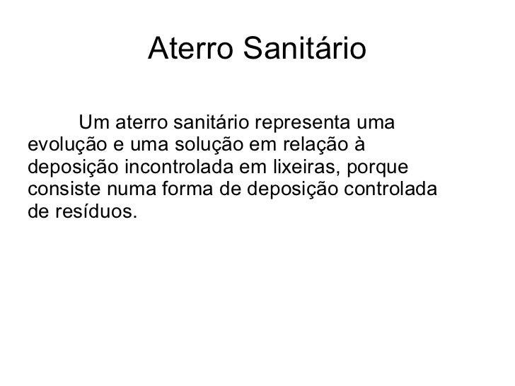 Aterro Sanitário Um aterro sanitário representa uma evolução e uma solução em relação à deposição incontrolada em lixeiras...