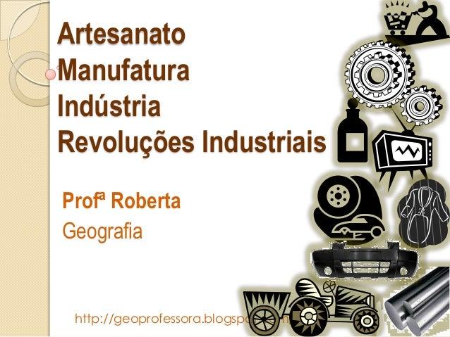 Artesanato Manufatura Indústria Revoluções Industriais Profª Roberta Geografia  http://geoprofessora.blogspot.com/