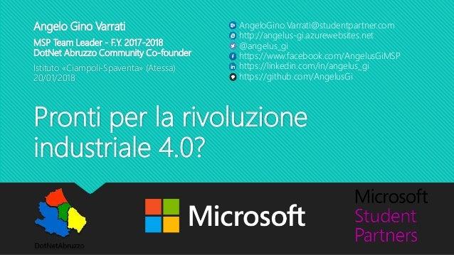 Pronti per la rivoluzione industriale 4.0? Angelo Gino Varrati MSP Team Leader - F.Y. 2017-2018 DotNet Abruzzo Community C...