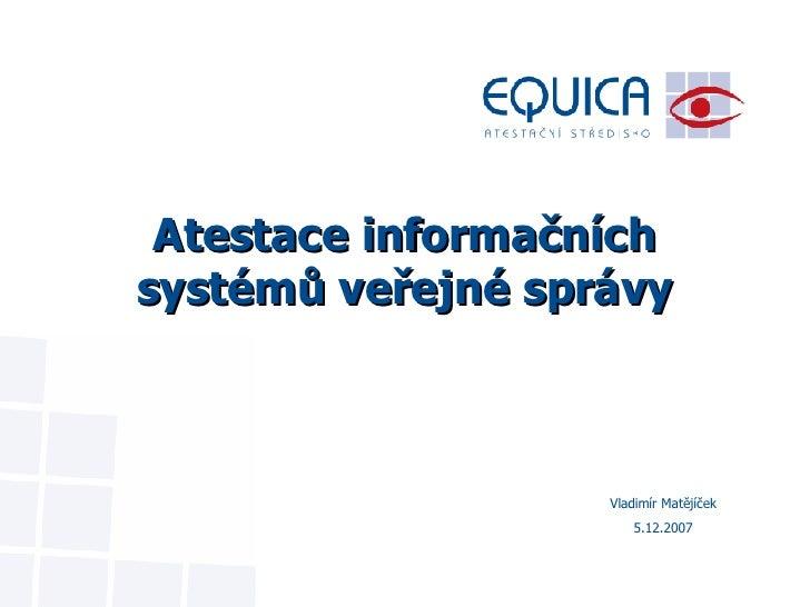 Atestace informačních systémů veřejné správy Vladimír Matějíček 5.12.2007
