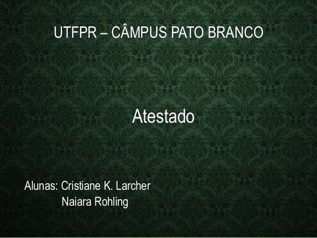 UTFPR – CÂMPUS PATO BRANCO  Atestado  Alunas: Cristiane K. Larcher  Naiara Rohling
