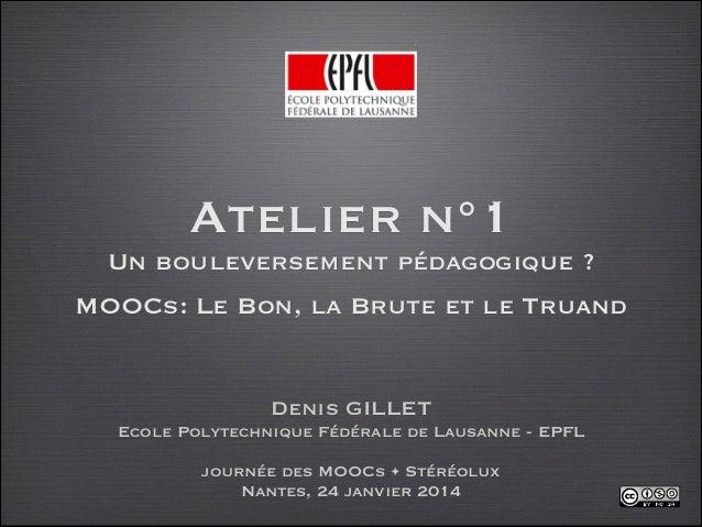 Atelier n°1 Un bouleversement pédagogique ? MOOCs: Le Bon, la Brute et le Truand  Denis GILLET Ecole Polytechnique Fédéra...