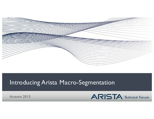 Technical Forum Introducing Arista Macro-Segmentation Autumn 2015