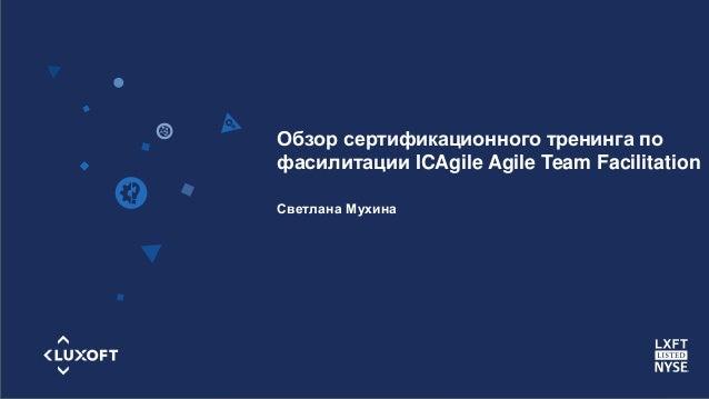 www.luxoft.com Светлана Мухина Обзор сертификационного тренинга по фасилитации ICAgile Agile Team Facilitation