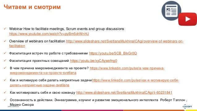 www.luxoft.com Читаем и смотрим  Webinar How to facilitate meetings, Scrum events and group discussions https://www.youtu...