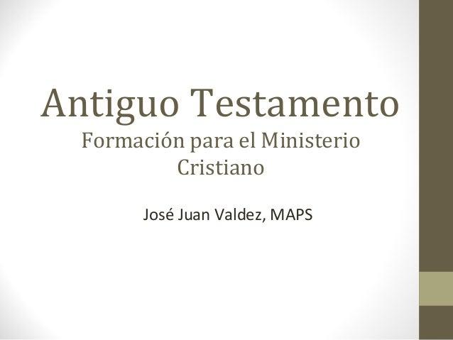 Antiguo Testamento Formación para el Ministerio Cristiano José Juan Valdez, MAPS