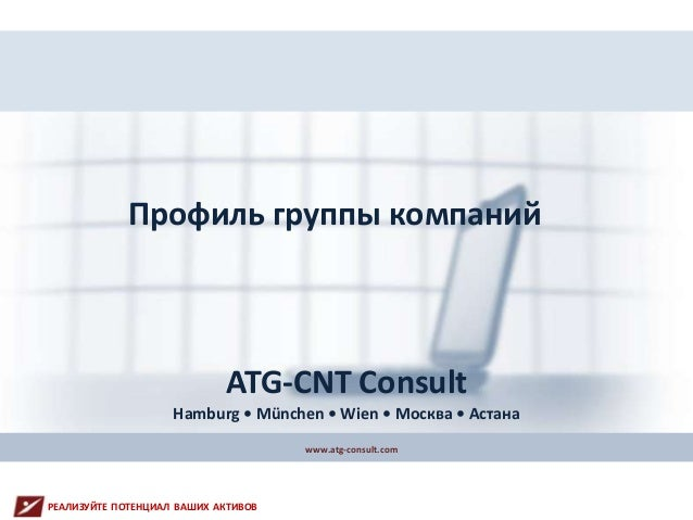 Профиль группы компаний www.atg-consult.com ATG-CNT Consult Hamburg • München • Wien • Москва • Астана РЕАЛИЗУЙТЕ ПОТЕНЦИА...