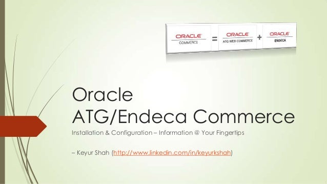 Oracle ATG/Endeca Commerce Installation & Configuration – Information @ Your Fingertips – Keyur Shah (http://www.linkedin....
