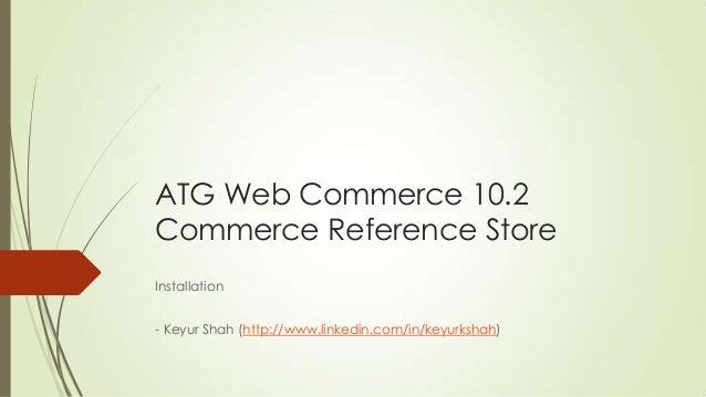 ATG Web Commerce 10.2 Commerce Reference Store Installation - Keyur Shah (http://www.linkedin.com/in/keyurkshah)