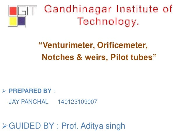 """""""Venturimeter, Orificemeter, Notches & weirs, Pilot tubes""""  PREPARED BY : JAY PANCHAL 140123109007 GUIDED BY : Prof. Adi..."""
