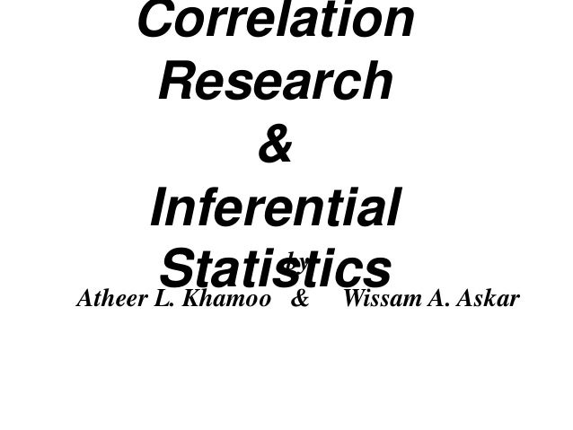 Correlation Research & Inferential by Statistics A. Askar Atheer L. Khamoo & Wissam