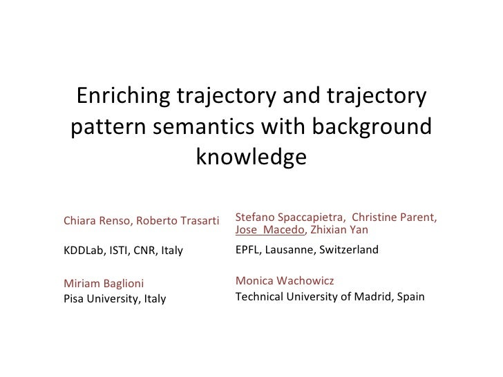 Enriching trajectory and trajectory pattern semantics with background knowledge Chiara Renso, Roberto Trasarti KDDLab, IST...