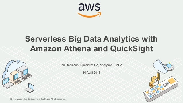 © 2018, Amazon Web Services, Inc. or its Affiliates. All rights reserved. Ian Robinson, Specialist SA, Analytics, EMEA 10 ...