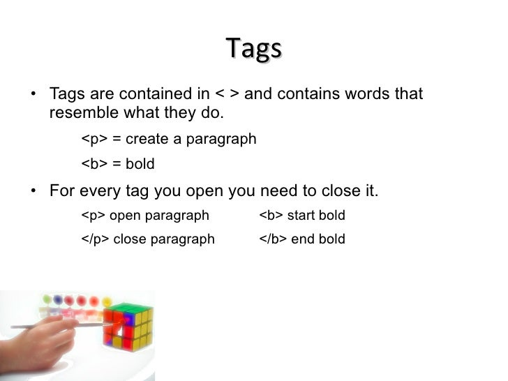 Tags <ul><li>Tags are contained in < > and contains words that resemble what they do. </li></ul><ul><ul><ul><li><p> = crea...