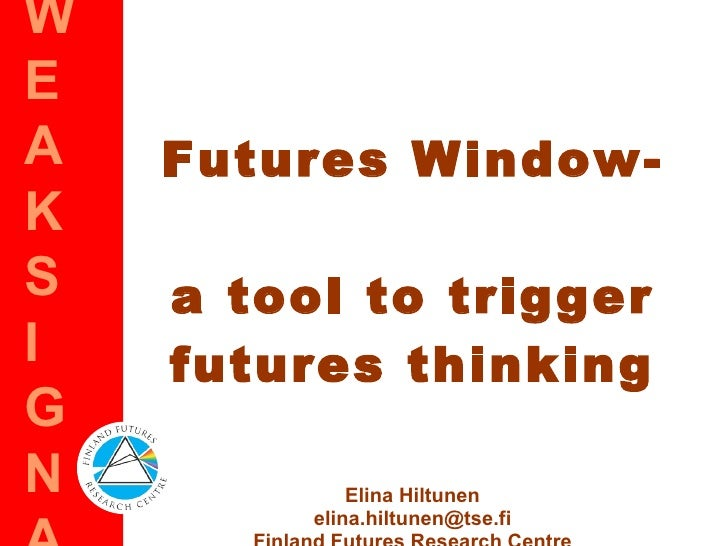 Futures Window-  a tool to trigger futures thinking Elina Hiltunen [email_address] Finland Futures Research Centre blog: w...