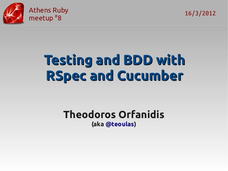 Athens Ruby                    16/3/2012meetup #8    Testing and BDD with    RSpec and Cucumber         Theodoros Orfanidi...