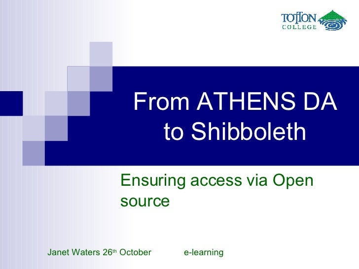 From ATHENS DA to Shibboleth Ensuring access via Open source Janet Waters 26 th  October  e-learning