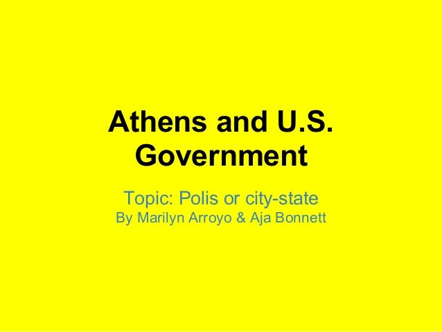 Athens and U.S.  Government Topic: Polis or city-stateBy Marilyn Arroyo & Aja Bonnett