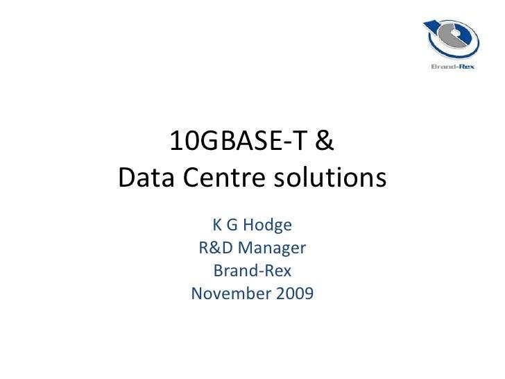 10GBASE-T &Data Centre solutions<br />K G Hodge<br />R&D Manager<br />Brand-Rex<br />November 2009<br />