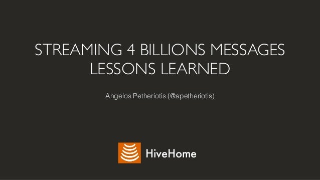 STREAMING 4 BILLIONS MESSAGES LESSONS LEARNED Angelos Petheriotis (@apetheriotis) HiveHome