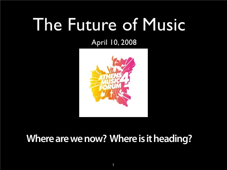 The Future of Music               April 10, 2008     Where are we now? Where is it heading?                      1