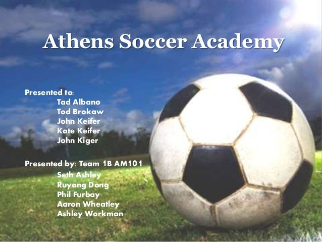 Athens Soccer Academy Presented to: Tad Albano Tod Brokaw John Keifer Kate Keifer John Kiger Presented by: Team 1B AM101 S...