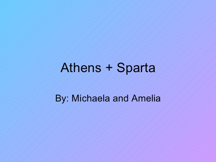 Athens + Sparta By: Michaela and Amelia